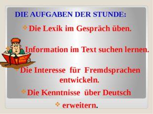 DIE AUFGABEN DER STUNDE: Die Lexik im Gespräch üben. Die Information im Text
