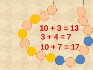 10 + 3 = 13 3 + 4 = 7 10 + 7 = 17