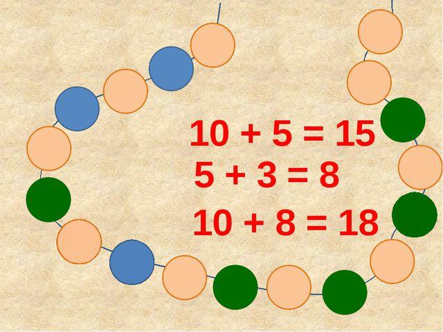 10 + 5 = 15 5 + 3 = 8 10 + 8 = 18