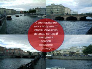Свое название мост получил от имени Аничкова дворца, который находится совсем