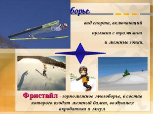 Лыжное двоеборье, вид спорта, включающий прыжки с трамплина и лыжные гонки. Ф