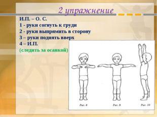 2 упражнение И.П. – О. С. 1 - руки согнуть к груди 2 - руки выпрямить в сторо