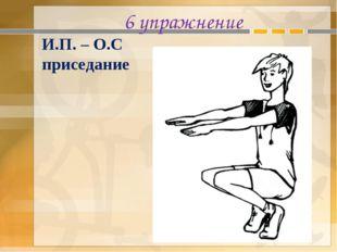 6 упражнение И.П. – О.С приседание