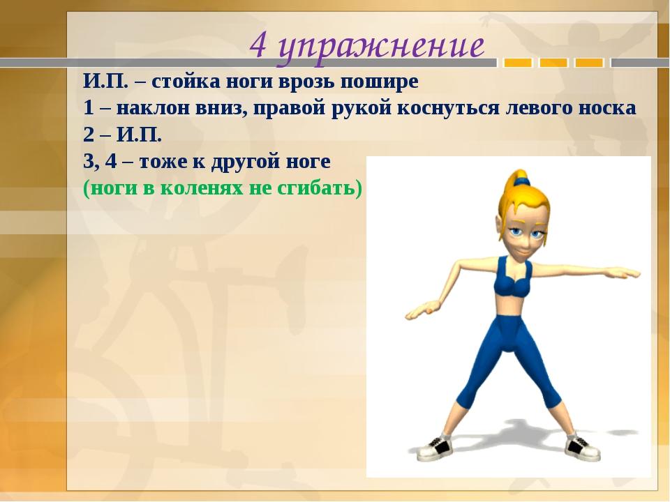 4 упражнение И.П. – стойка ноги врозь пошире 1 – наклон вниз, правой рукой ко...