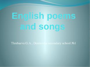 English poems and songs Tleubaeva G.A., Denisovka secondary school №1