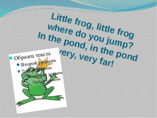 Little frog, little frog where do you jump? In the pond, in the pond very, ve