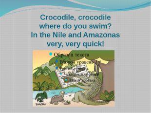 Crocodile, crocodile where do you swim? In the Nile and Amazonas very, very q