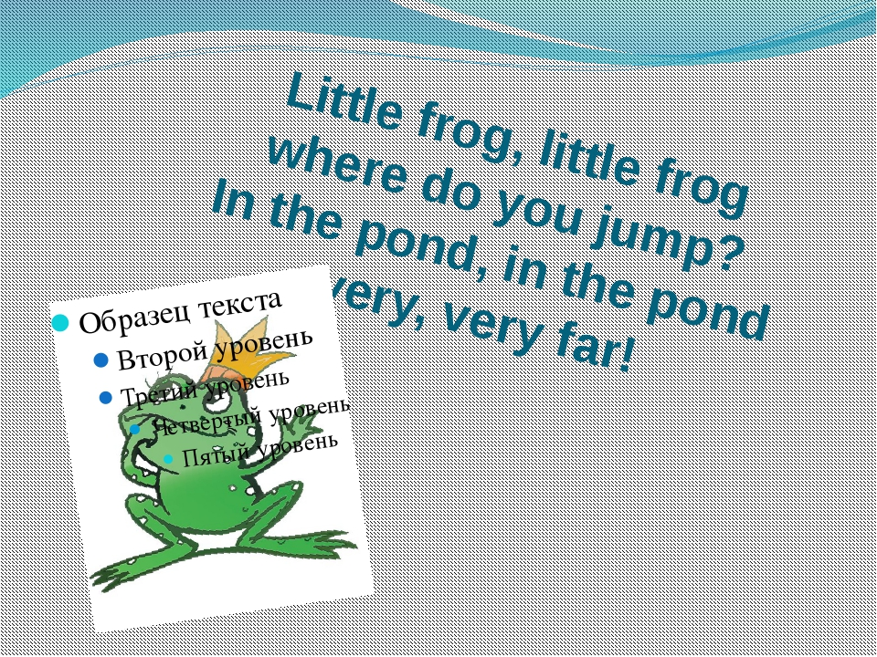 Little frog, little frog where do you jump? In the pond, in the pond very, ve...