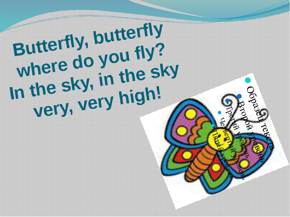 Butterfly, butterfly where do you fly? In the sky, in the sky very, very high!
