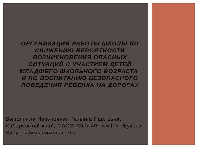 Выполнила Наконечная Татьяна Павловна, Хабаровский край, МАОУ«СШ№40» им.Г.К....