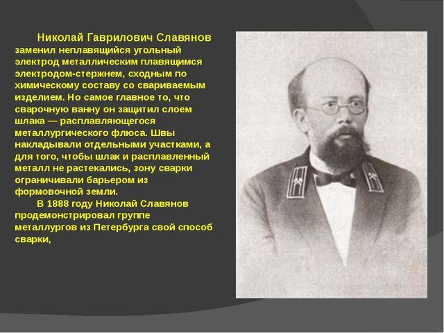 Николай Гаврилович Славянов заменил неплавящийся угольный электрод металличе...