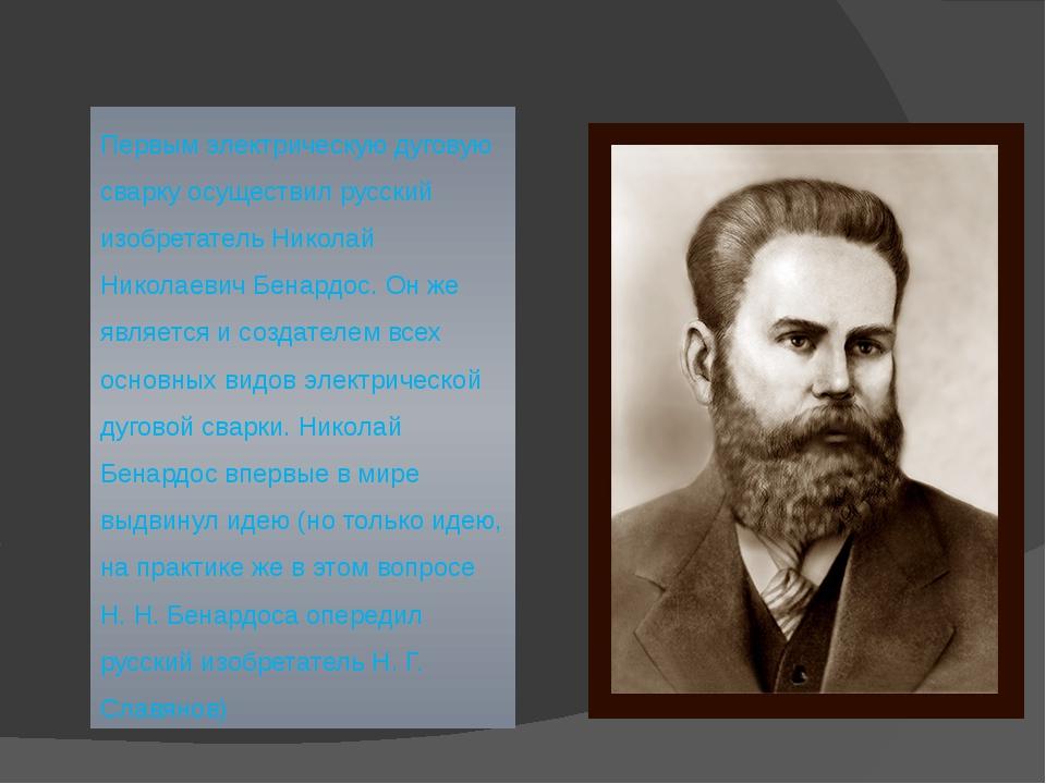 Первым электрическую дуговую сварку осуществил русский изобретатель Николай Н...
