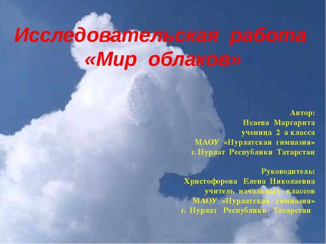 Исследовательская работа «Мир облаков» Автор: Исаева Маргарита ученица 2 а к...
