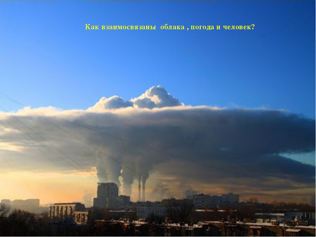 Как взаимосвязаны облака , погода и человек?
