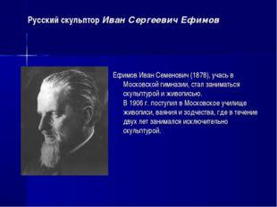 Русский скульптор Иван Сергеевич Ефимов Ефимов Иван Семенович (1878), учась в