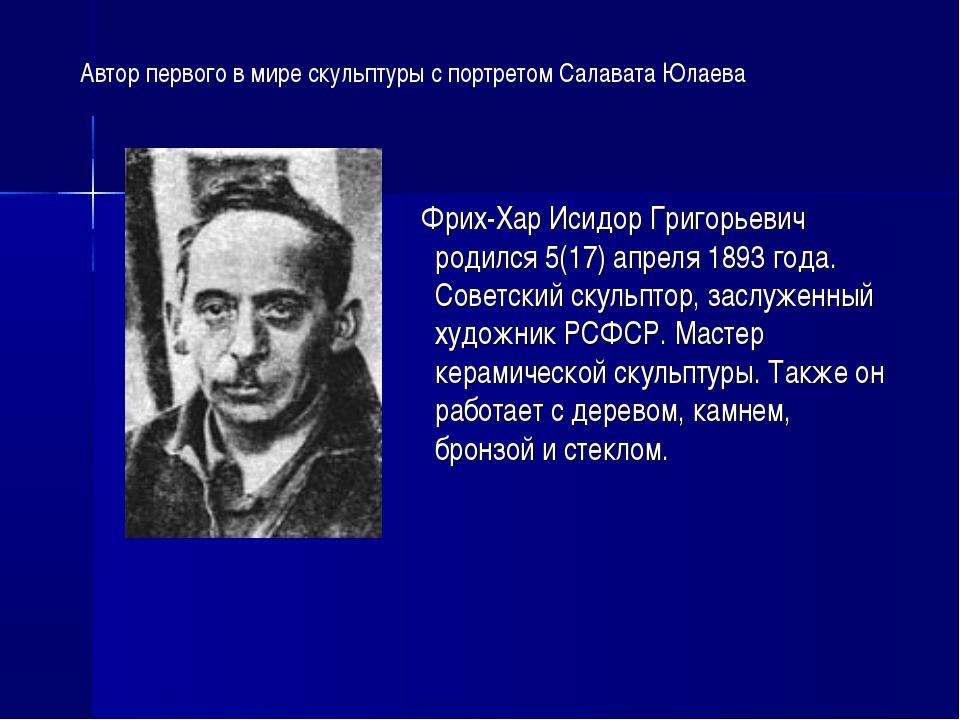 Фрих-Хар Исидор Григорьевич родился 5(17) апреля 1893 года. Советский скульп...