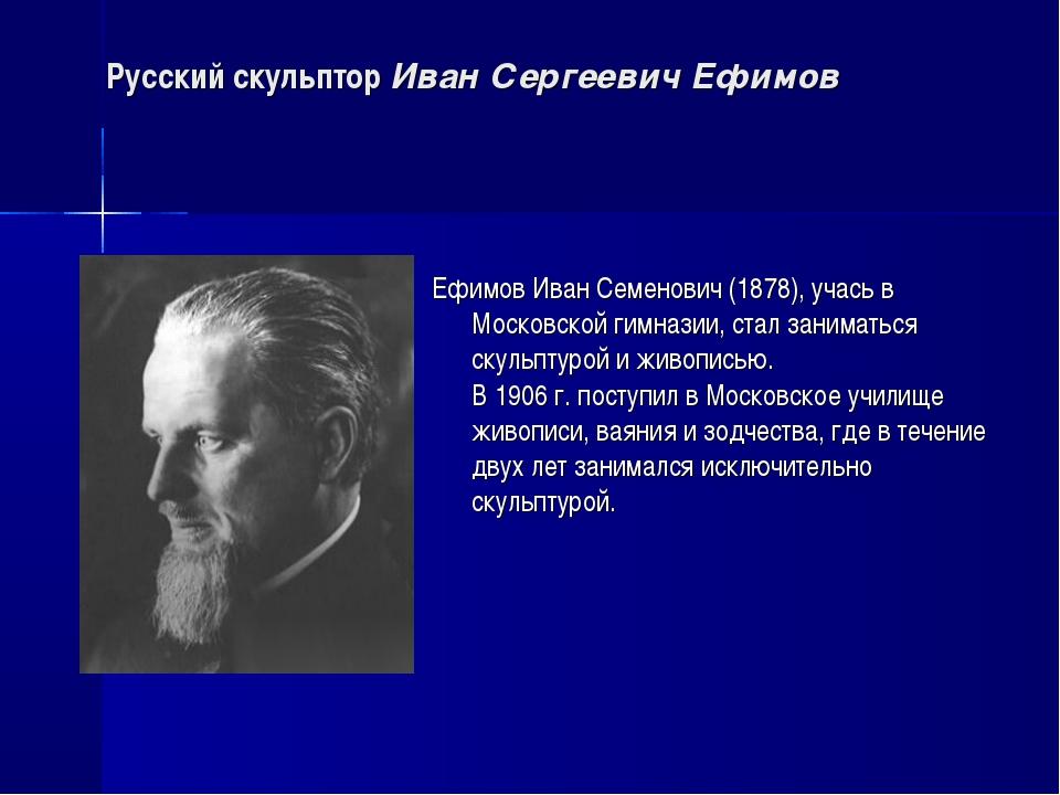 Русский скульптор Иван Сергеевич Ефимов Ефимов Иван Семенович (1878), учась в...