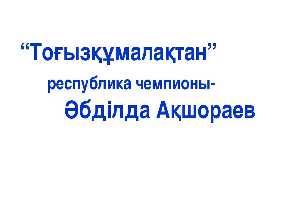 """""""Тоғызқұмалақтан"""" республика чемпионы- Әбділда Ақшораев"""