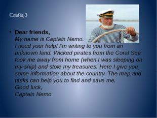 Слайд 3 Dear friends, My name is Captain Nemo. I need your help! I'm writing