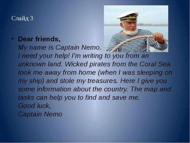 Слайд 3 Dear friends, My name is Captain Nemo. I need your help! I'm writing...