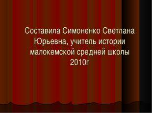 Составила Симоненко Светлана Юрьевна, учитель истории малокемской средней шко