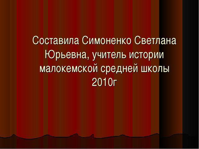 Составила Симоненко Светлана Юрьевна, учитель истории малокемской средней шко...