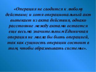 «Операция не сводится к любому действию; и хотя операциональный акт вытекает