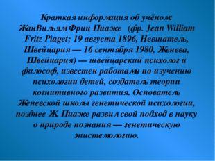 Краткая информация об учёном: ЖанВильям Фриц Пиаже́ (фр. Jean William Fritz P