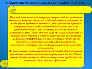 3.Конкретная операциональная стадия (7-11 лет). Важный этап развития, во врем