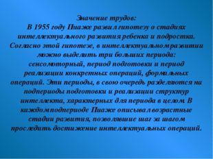 Значение трудов: В 1955 году Пиаже развил гипотезу о стадиях интеллектуальног