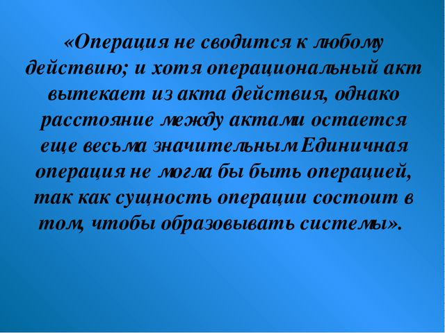 «Операция не сводится к любому действию; и хотя операциональный акт вытекает...
