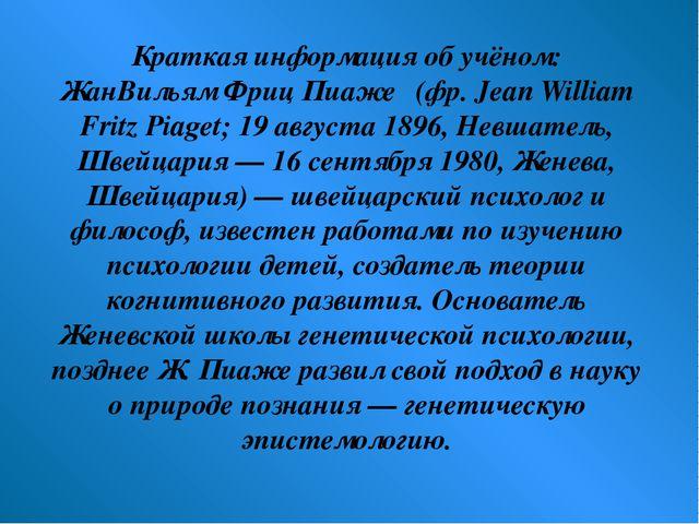 Краткая информация об учёном: ЖанВильям Фриц Пиаже́ (фр. Jean William Fritz P...