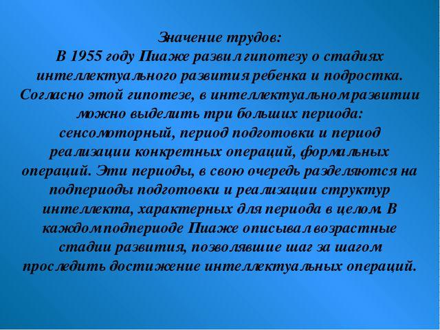 Значение трудов: В 1955 году Пиаже развил гипотезу о стадиях интеллектуальног...