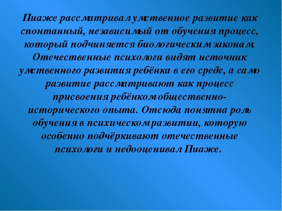 Пиаже рассматривал умственное развитие как спонтанный, независимый от обучени...
