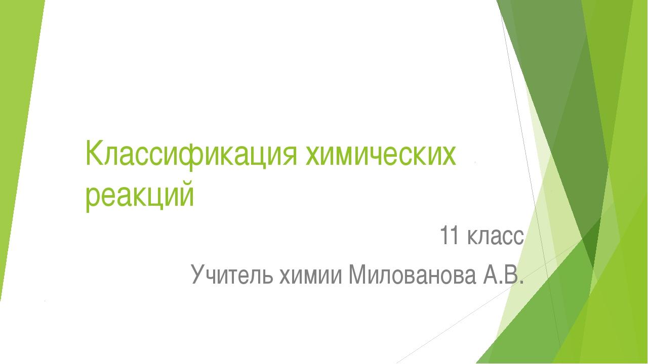Классификация химических реакций 11 класс Учитель химии Милованова А.В.