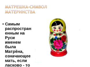 Самым распространенным на Руси именем была Матрёна, означающее мать, если ла