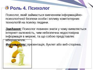 Роль 4. Психолог Психолог, який займається вивченням інформаційно-психологічн