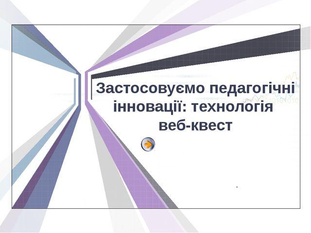 Застосовуємо педагогічні інновації: технологія веб-квест . L/O/G/O www.themeg...