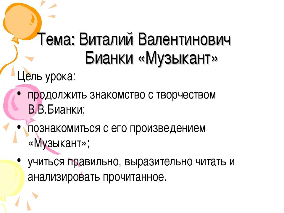Тема: Виталий Валентинович Бианки «Музыкант» Цель урока: продолжить знакомств...