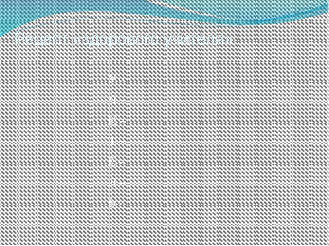 Рецепт «здорового учителя» У – Ч – И – Т – Е – Л – Ь -