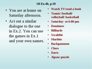 SB Ex.4b, p.59 You are at home on Saturday afternoon. Act out a similar dialo