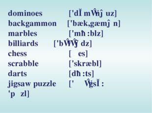 dominoes ['dɔmɪnəuz] backgammon ['bæk,gæmən] marbles ['mɑ:blz] billiards