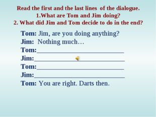 Read the first and the last lines of the dialogue. 1.What are Tom and Jim doi