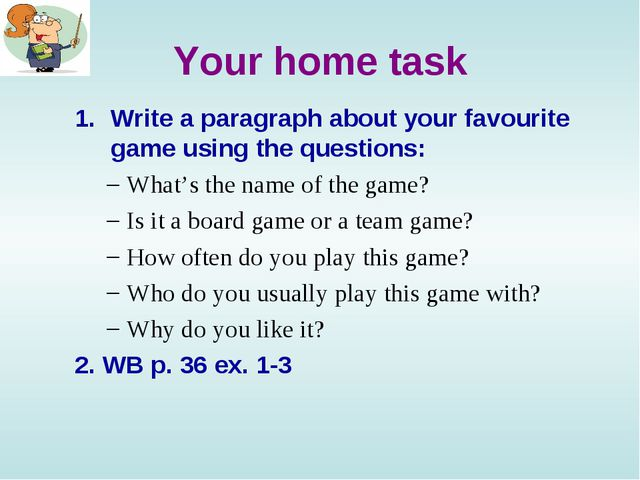 Your home task Write a paragraph about your favourite game using the question...