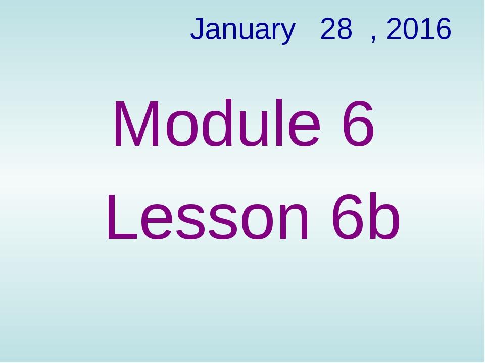 January 28 , 2016 Module 6 Lesson 6b