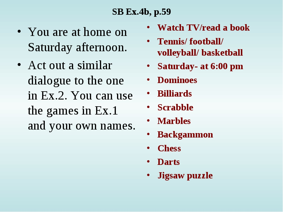 SB Ex.4b, p.59 You are at home on Saturday afternoon. Act out a similar dialo...