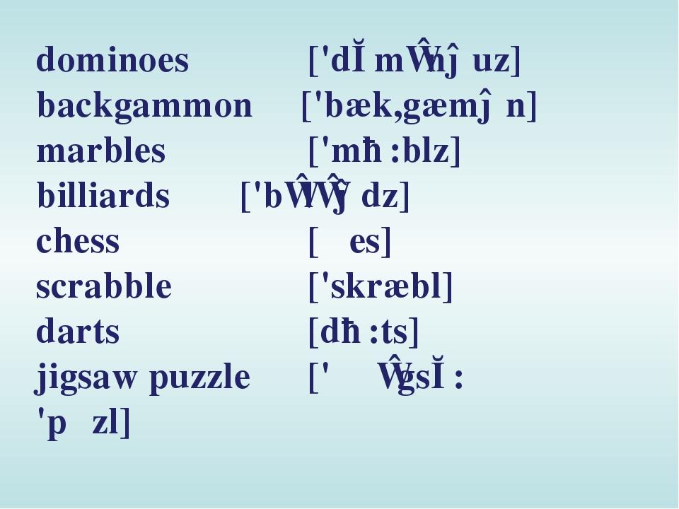 dominoes ['dɔmɪnəuz] backgammon ['bæk,gæmən] marbles ['mɑ:blz] billiards...