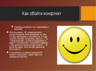 Как обойти конфликт Ответить улыбкой ( не с сарказмом и иронией) Использовать