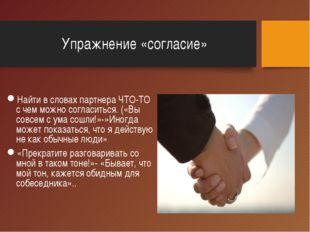 Упражнение «согласие» Найти в словах партнера ЧТО-ТО с чем можно согласиться.