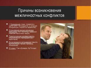Причины возникновения межличностных конфликтов 1. Конкуренция- люди, стремятс